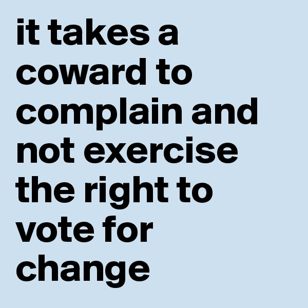 it takes a coward to complain and not exercise the right to vote for change