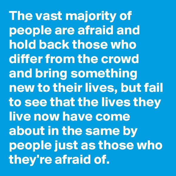 The vast majority of people are afraid and hold back those who differ from the crowd and bring something new to their lives, but fail to see that the lives they live now have come about in the same by people just as those who they're afraid of.