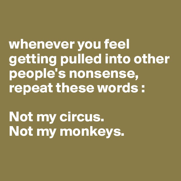 whenever you feel getting pulled into other people's nonsense, repeat these words :   Not my circus.  Not my monkeys.
