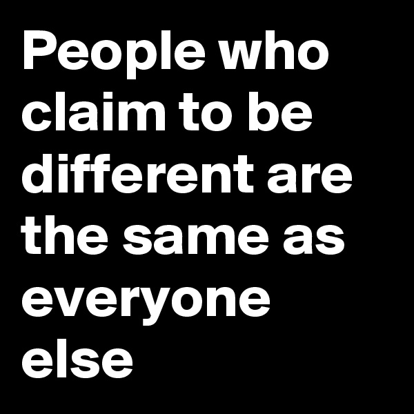 People who claim to be different are the same as everyone else