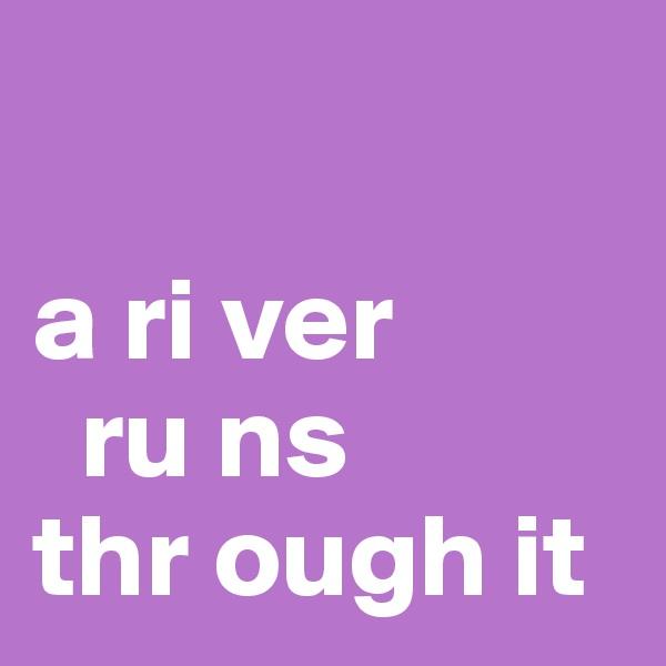 a ri ver      ru ns thr ough it