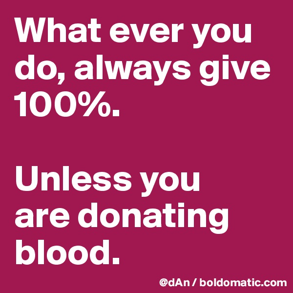 What ever you do, always give 100%.   Unless you  are donating blood.