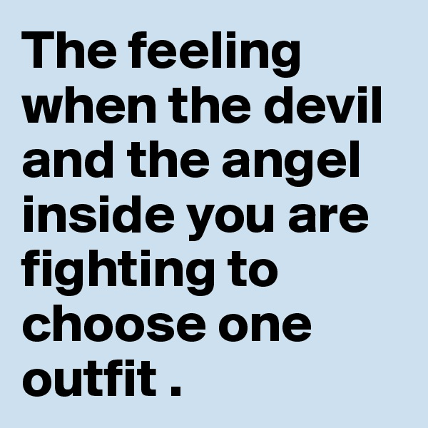 The feeling when the devil and the angel inside you are fighting to choose one outfit .