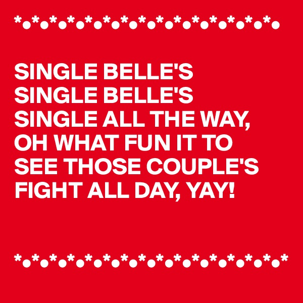 *•*•*•*•*•*•*•*•*•*•*•*•*•*•*•  SINGLE BELLE'S SINGLE BELLE'S SINGLE ALL THE WAY, OH WHAT FUN IT TO  SEE THOSE COUPLE'S FIGHT ALL DAY, YAY!   *•*•*•*•*•*•*•*•*•*•*•*•*•*•*•*