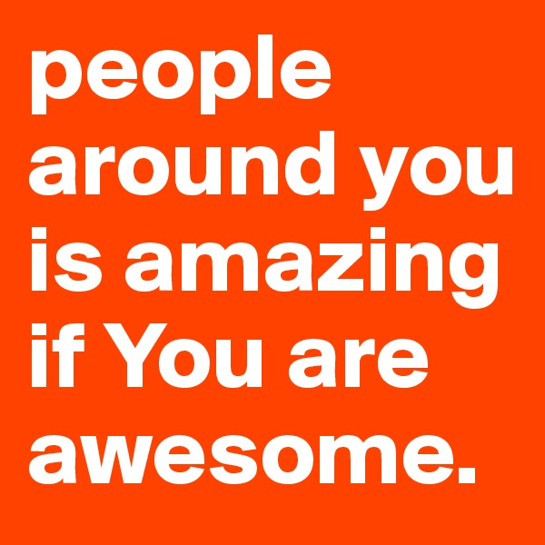 people around you is amazing if You are awesome.