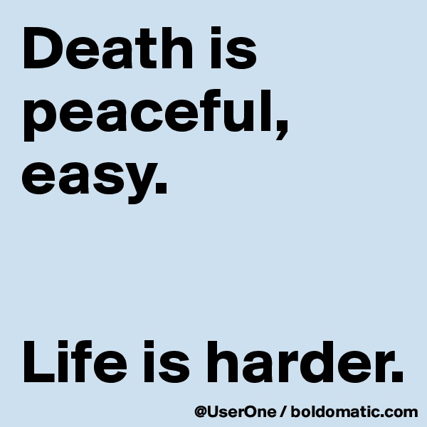 Death is peaceful, easy.   Life is harder.