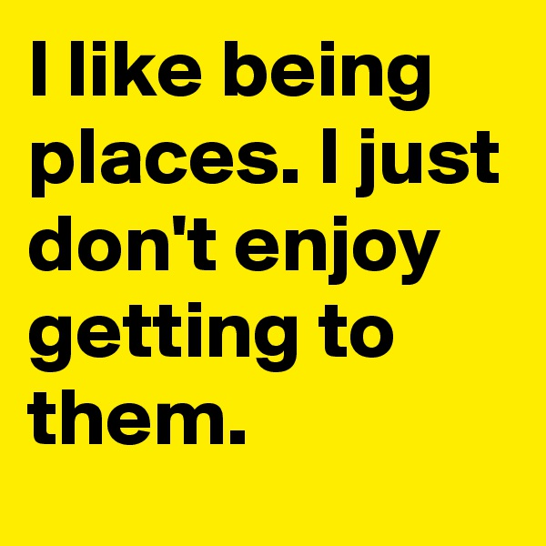 I like being places. I just don't enjoy getting to them.