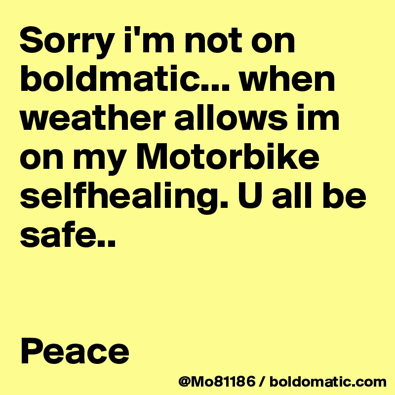 Sorry i'm not on boldmatic... when weather allows im on my Motorbike selfhealing. U all be safe..    Peace