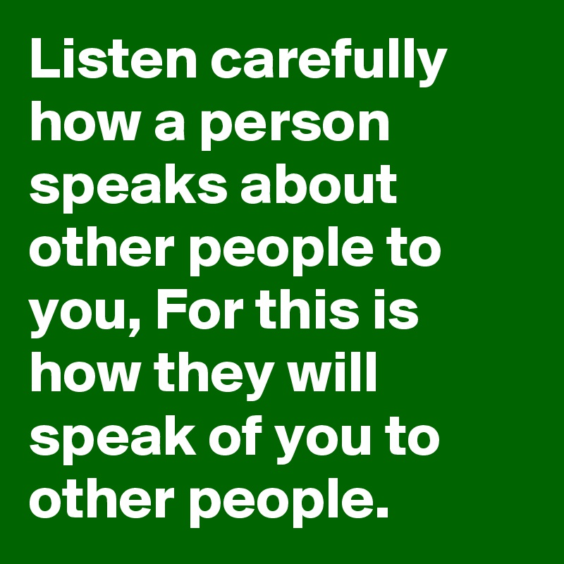 Listen carefully how a person speaks about other people to you, For this is how they will speak of you to other people.