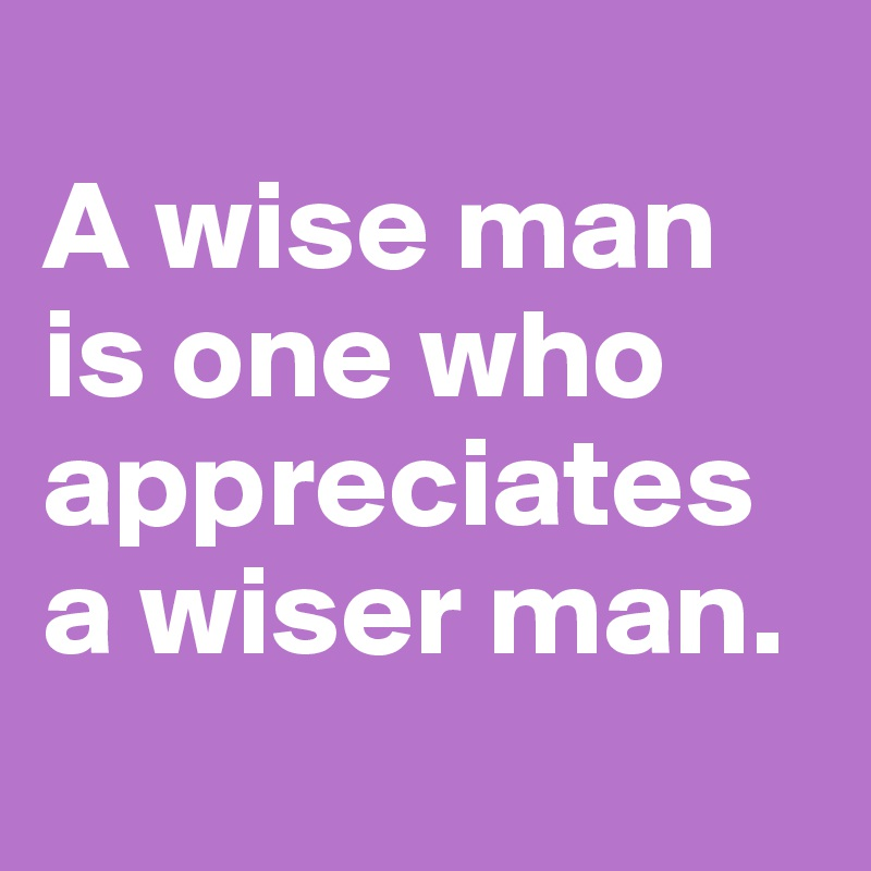 A wise man is one who appreciates a wiser man.