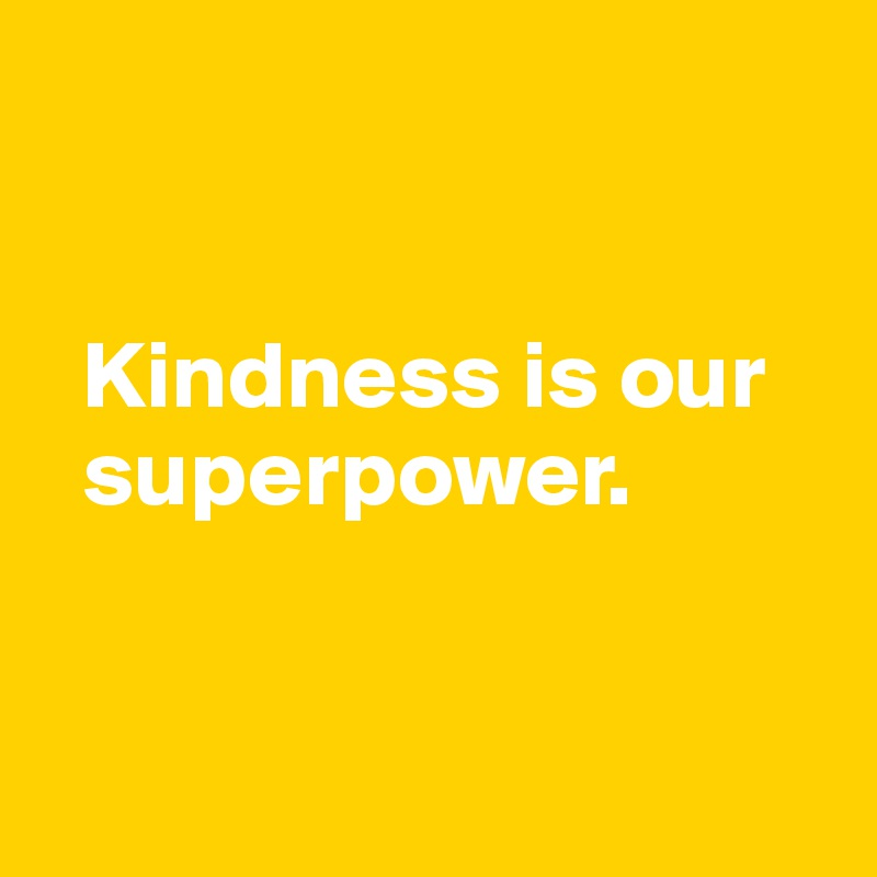 Kindness is our    superpower.