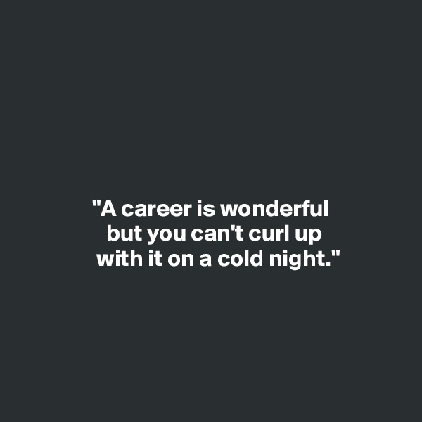 """A career is wonderful                   but you can't curl up                 with it on a cold night."""