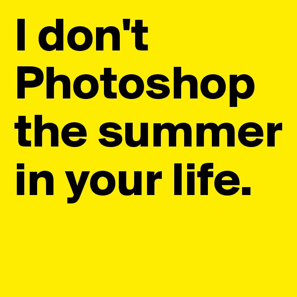 I don't Photoshop the summer in your life.