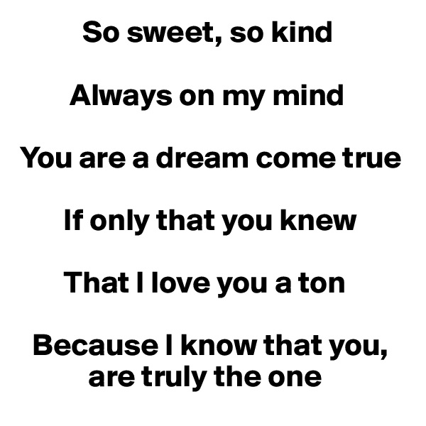 So sweet, so kind          Always on my mind   You are a dream come true          If only that you knew          That I love you a ton    Because I know that you,                are truly the one