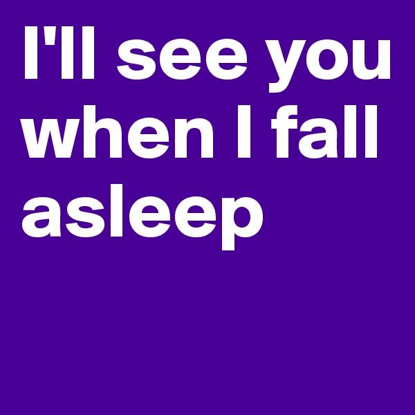 I'll see you when I fall asleep