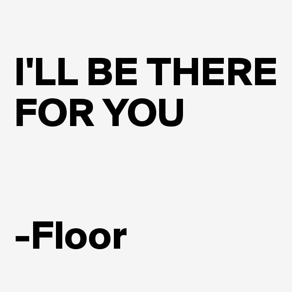 I'LL BE THERE FOR YOU   -Floor