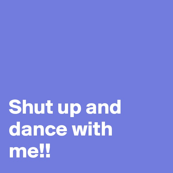Shut up and dance with me!!