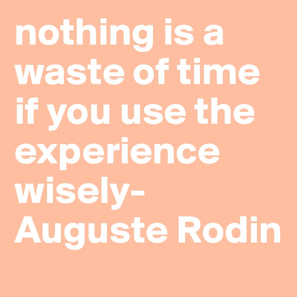 nothing is a waste of time if you use the experience wisely- Auguste Rodin