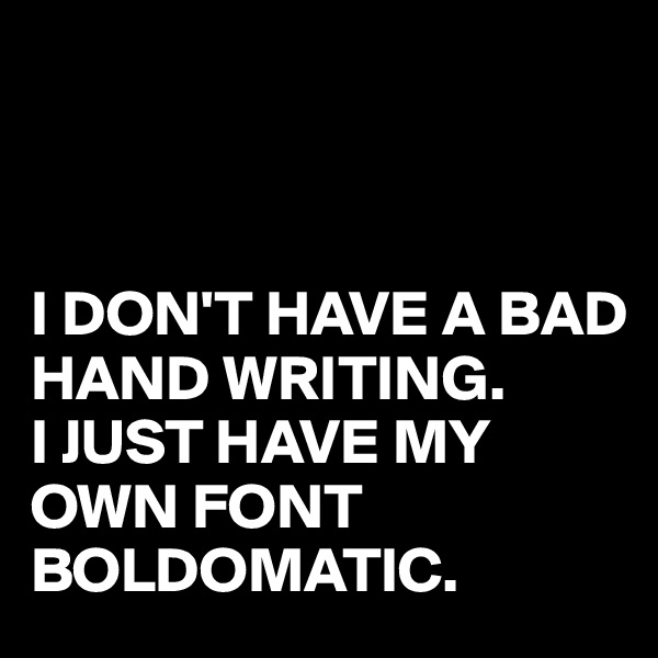 I DON'T HAVE A BAD HAND WRITING. I JUST HAVE MY OWN FONT BOLDOMATIC.