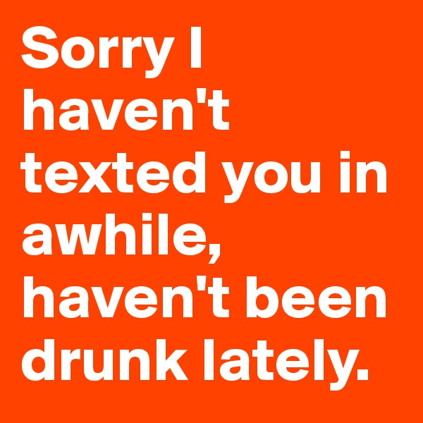 Sorry I haven't texted you in awhile, haven't been drunk lately.