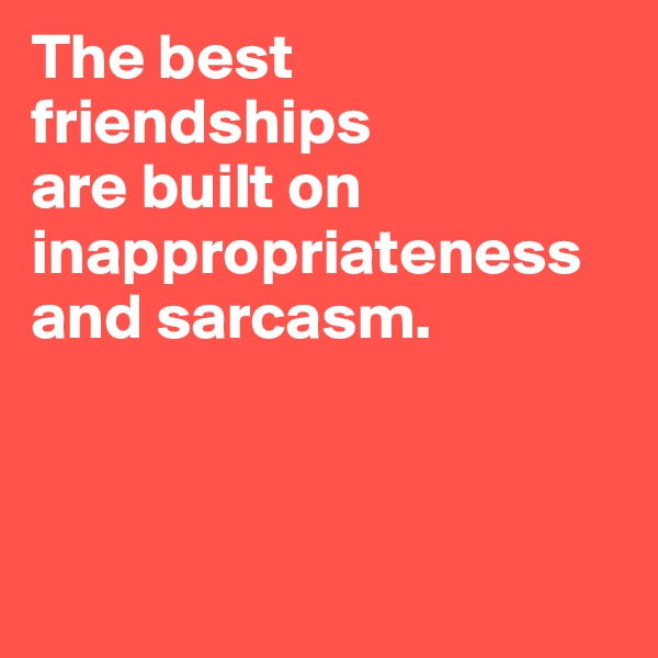The best friendships  are built on inappropriateness and sarcasm.