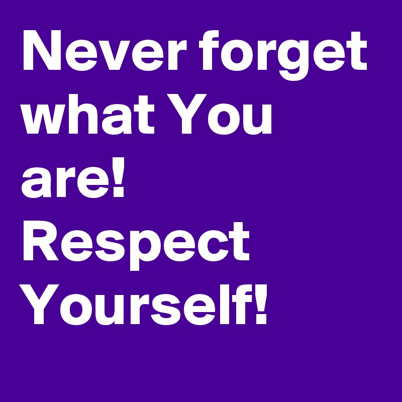 Never forget what You are! Respect Yourself!