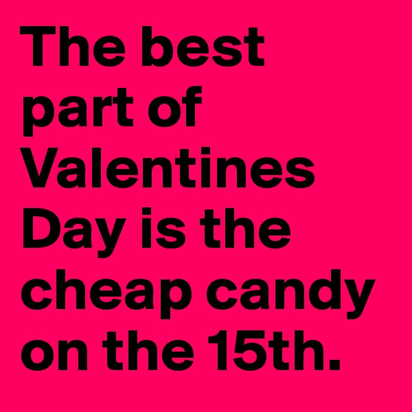 The best part of Valentines Day is the cheap candy on the 15th.