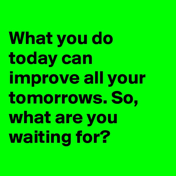 What you do today can improve all your tomorrows. So, what are you waiting for?