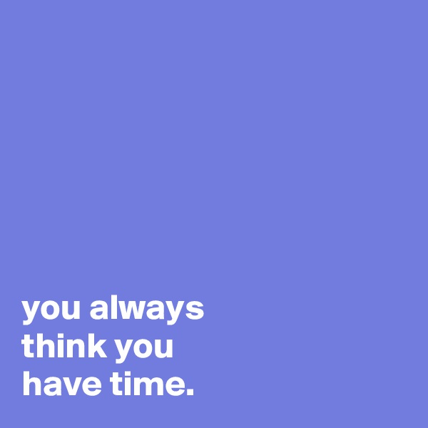 you always think you have time.