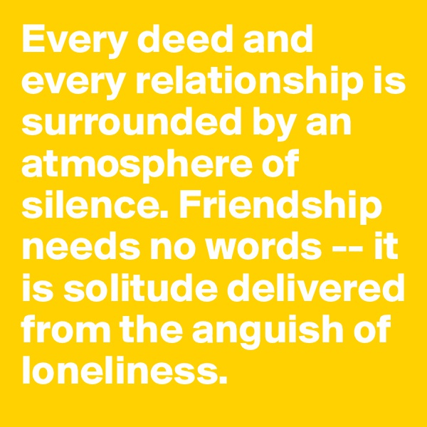 Every deed and every relationship is surrounded by an atmosphere of silence. Friendship needs no words -- it is solitude delivered from the anguish of loneliness.
