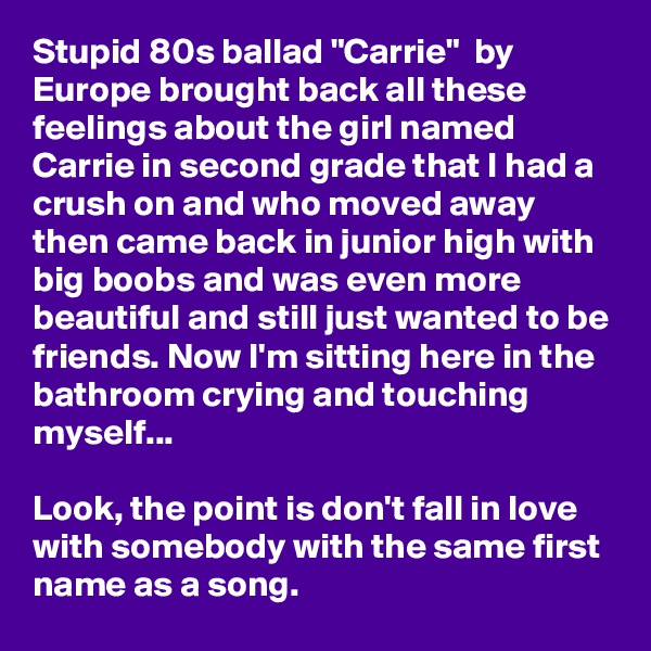 """Stupid 80s ballad """"Carrie""""  by Europe brought back all these feelings about the girl named Carrie in second grade that I had a crush on and who moved away then came back in junior high with big boobs and was even more beautiful and still just wanted to be friends. Now I'm sitting here in the bathroom crying and touching myself...  Look, the point is don't fall in love with somebody with the same first name as a song."""