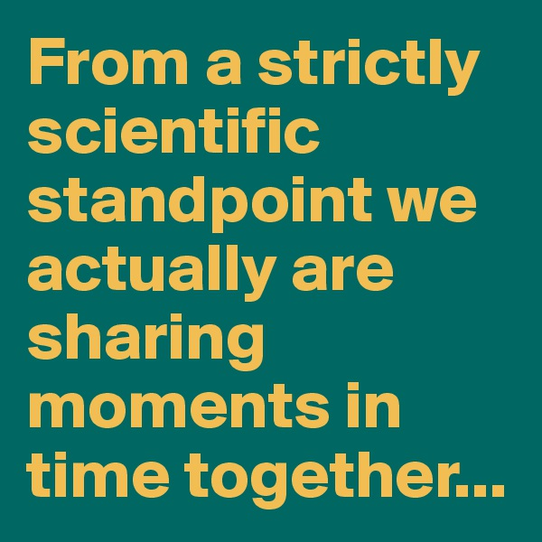 From a strictly scientific standpoint we actually are sharing moments in time together...