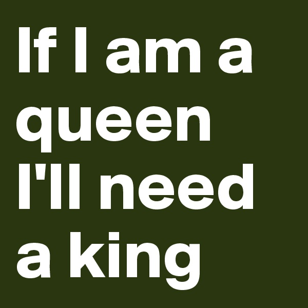 If I am a queen I'll need a king