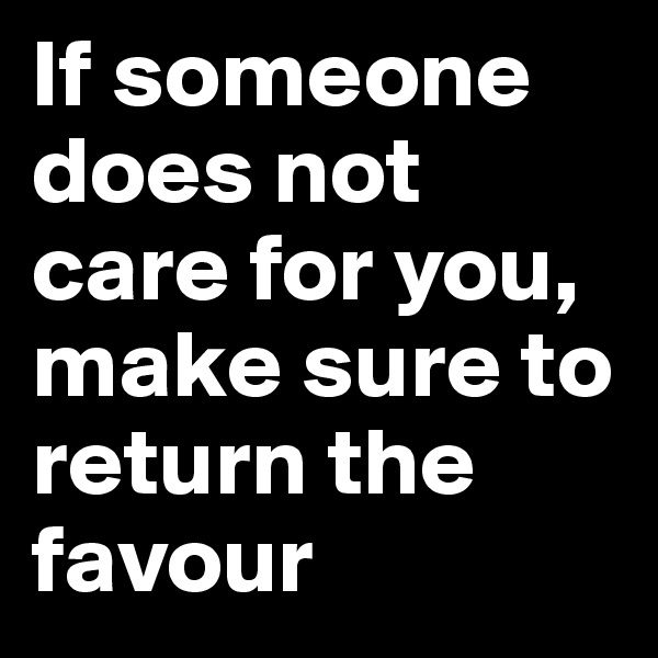 If someone does not care for you, make sure to return the favour