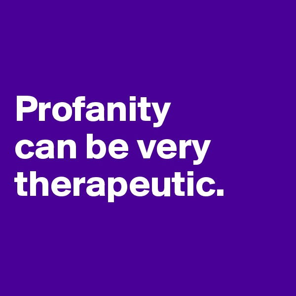 Profanity  can be very therapeutic.