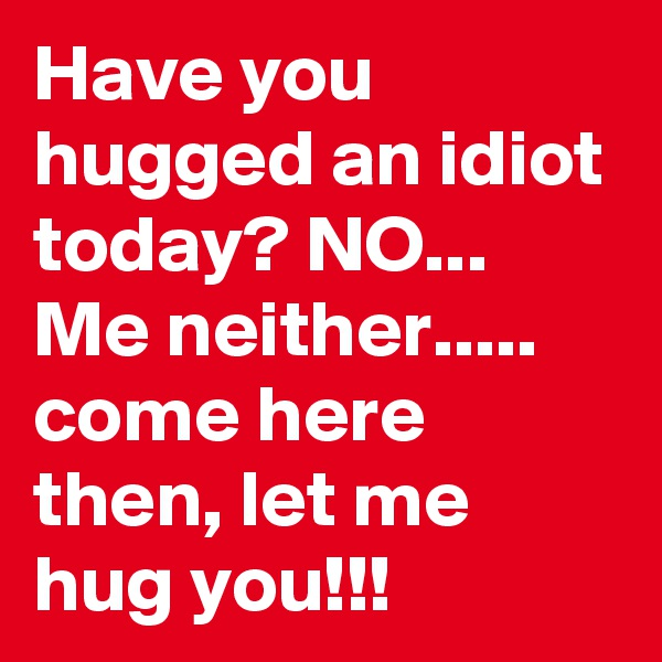 Have you hugged an idiot today? NO...  Me neither..... come here then, let me hug you!!!