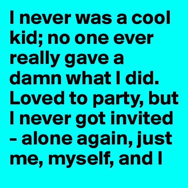 I never was a cool kid; no one ever really gave a damn what I did. Loved to party, but I never got invited - alone again, just me, myself, and I