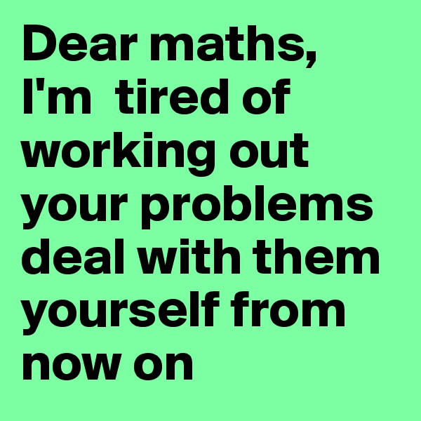 Dear maths, I'm  tired of working out your problems deal with them yourself from now on