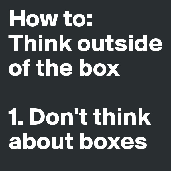 How to:  Think outside of the box   1. Don't think about boxes