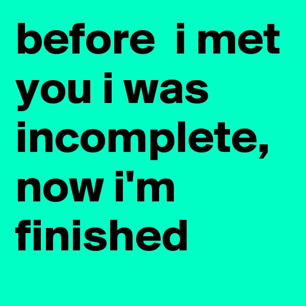 before  i met you i was incomplete, now i'm finished