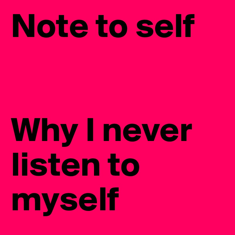 Note to self    Why I never listen to myself