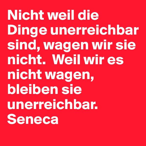 Nicht weil die Dinge unerreichbar sind, wagen wir sie nicht.  Weil wir es nicht wagen, bleiben sie unerreichbar.  Seneca