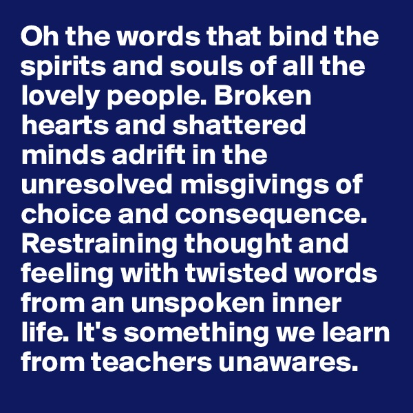 Oh the words that bind the spirits and souls of all the lovely people. Broken hearts and shattered minds adrift in the unresolved misgivings of choice and consequence. Restraining thought and feeling with twisted words from an unspoken inner life. It's something we learn from teachers unawares.