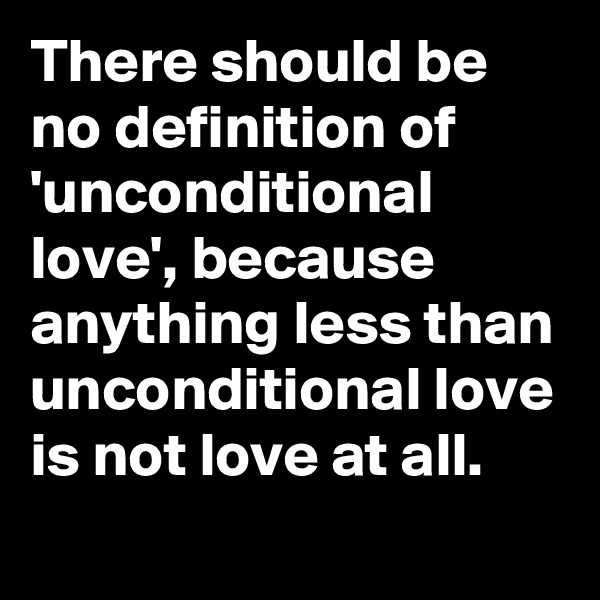 There should be no definition of 'unconditional love', because anything less than unconditional love is not love at all.