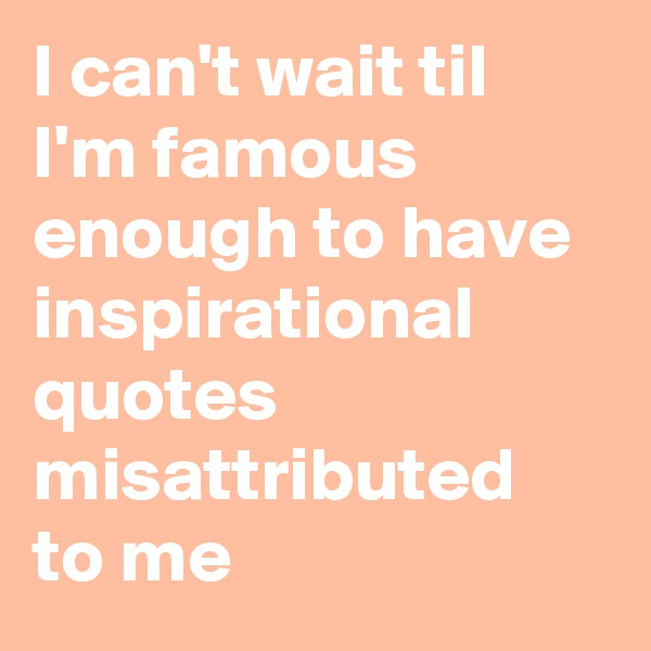 I can't wait til I'm famous enough to have inspirational quotes misattributed to me