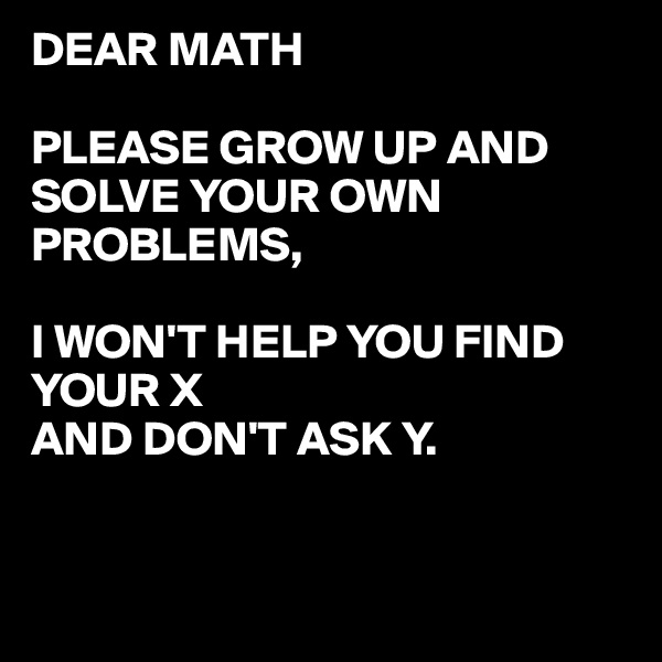 DEAR MATH  PLEASE GROW UP AND SOLVE YOUR OWN PROBLEMS,  I WON'T HELP YOU FIND YOUR X  AND DON'T ASK Y.