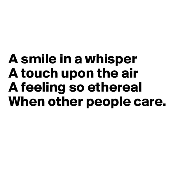 A smile in a whisper  A touch upon the air A feeling so ethereal When other people care.