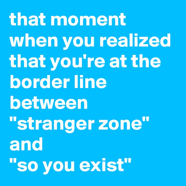 """that moment when you realized that you're at the border line between """"stranger zone"""" and """"so you exist"""""""