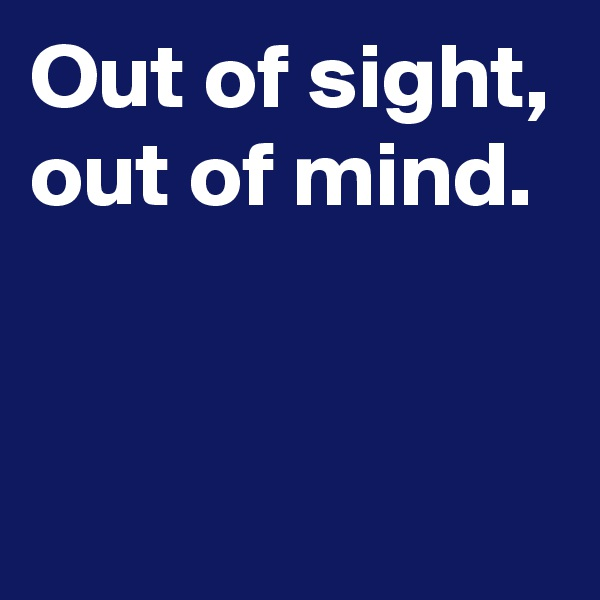 Out of sight, out of mind.