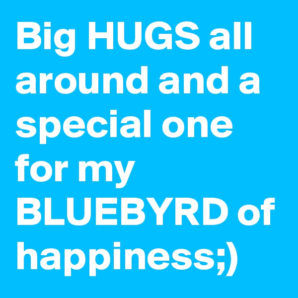 Big HUGS all around and a special one for my BLUEBYRD of happiness;)